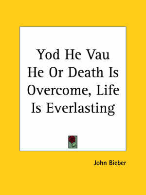 Yod He Vau He or Death is Overcome, Life is Everlasting (1920) by John Bieber