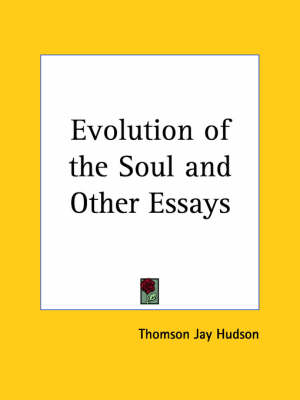 Evolution of the Soul and Other Essays (1906) by Thomson Jay Hudson