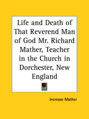 Life and Death of That Reverend Man of God Mr. Richard Mather, Teacher in the Church in Dorchester, New England (1670) by Increase Mather
