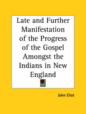 Late and Further Manifestation of the Progress of the Gospel Amongst the Indians in New England (1655) by John Eliot
