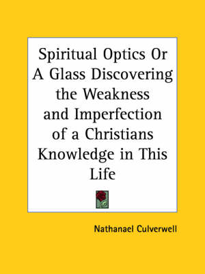 Spiritual Optics or A Glass Discovering the Weakness and Imperfection of a Christians Knowledge in This Life (1651) by Nathanael Culverwell