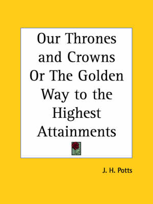 Our Thrones and Crowns or the Golden Way to the Highest Attainments (1889) by J. H. Potts