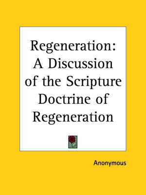 Regeneration: A Discussion of the Scripture Doctrine of Regeneration (1832) A Discussion of the Scripture Doctrine of Regeneration by Anonymous
