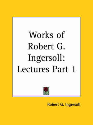 Works of Robert G. Ingersoll (Lectures) Vol. 1 (1929) by Robert G. Ingersoll