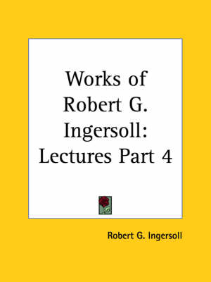 Works of Robert G. Ingersoll (Lectures) Vol. 4 (1929) by Robert G. Ingersoll