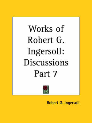 Works of Robert G. Ingersoll (Discussions) Vol. 7 (1929) by Robert G. Ingersoll