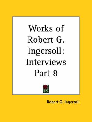 Works of Robert G. Ingersoll (Interviews) Vol. 8 (1929) by Robert G. Ingersoll