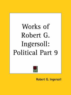 Works of Robert G. Ingersoll (Political) Vol. 9 (1929) by Robert G. Ingersoll