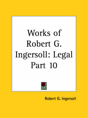 Works of Robert G. Ingersoll (Legal) Vol. 10 (1929) by Robert G. Ingersoll