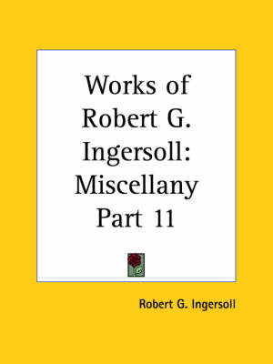 Works of Robert G. Ingersoll (Miscellany) Vol. 11 (1929) by Robert G. Ingersoll