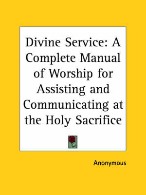 Divine Service: A Complete Manual of Worship for Assisting and Communicating at the Holy Sacrifice (1909) by Anonymous