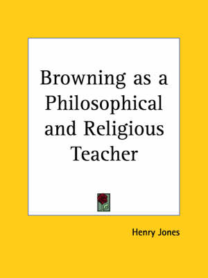 Browning as a Philosophical and Religious Teacher (1899) by Henry Jones