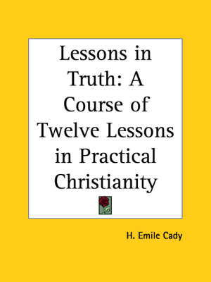 Lessons in Truth: A Course of Twelve Lessons in Practical Christianity A Course of Twelve Lessons in Practical Christianity by H. Emile Cady