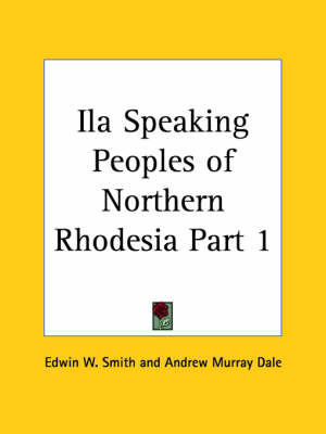 Ila Speaking Peoples of Northern Rhodesia Vol. 1 (1919) by Edwin W. Smith, Andrew Murray Dale
