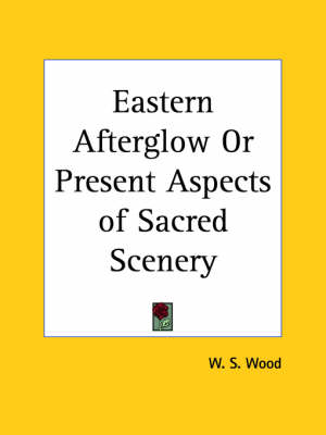 Eastern Afterglow or Present Aspects of Sacred Scenery (1880) by W.S. Wood
