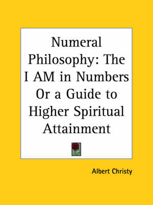 Numeral Philosophy: the I am in Numbers or a Guide to Higher Spiritual Attainment by Albert Christy