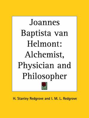 Joannes Baptista Van Helmont: Alchemist, Physician and Philosopher (1922) by H.Stanley Redgrove, I. M. L. Redgrove