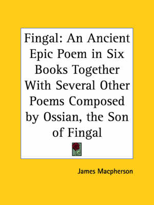 Fingal: an Ancient Epic Poem in Six Books Together with Several Other Poems Composed by Ossian, the Son of Fingal (1762) by James MacPherson