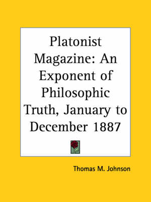 Platonist Magazine: an Exponent of Philosophic Truth (January to December 1887) by Thomas M.  Johnson