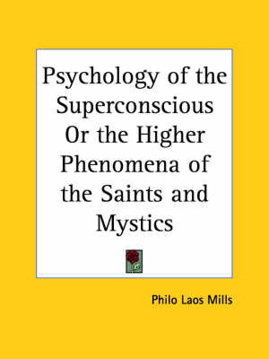 Psychology of the Superconscious or the Higher Phenomena of the Saints and Mystics (1922) by Philo Laos Mills