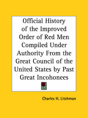 Official History of the Improved Order of Red Men Compiled under Authority from the Great Council of the United States by Past Great Incohonees (1893) by Charles H. Litchman