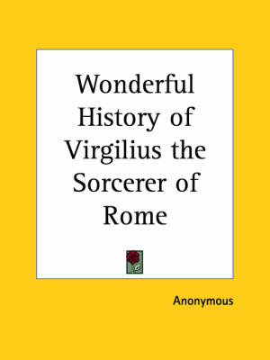 Wonderful History of Virgilius the Sorcerer of Rome (1893) by Anonymous