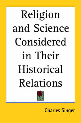 Religion and Science Considered in Their Historical Relations (1928) by Charles Singer