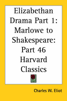 Elizabethan Drama Part 1 Marlowe to Shakespeare: Vol. 46 Harvard Classics (1910) by Charles W. Eliot