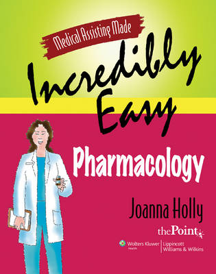 Medical Assisting Made Incredibly Easy: Pharmacology by Joanna Holly