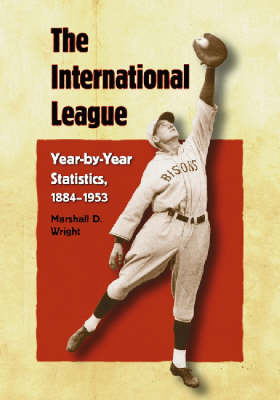 The International League Year-by-year Statistics, 1884-1953 by Marshall D. Wright
