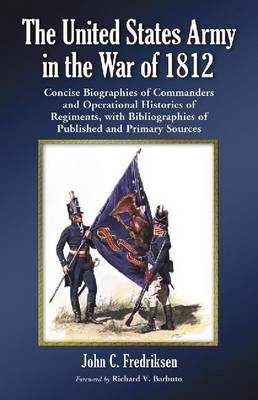 The United States Army in the War of 1812 Concise Biographies of Commanders and Operational Histories of Regiments, with Bibliographies of Published and Primary Sources by John C. Fredriksen, Richard V. Barbuto