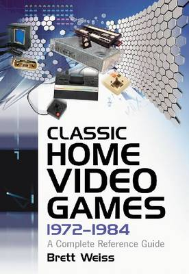 Classic Home Video Games, 1972-1984 A Complete Reference Guide by Brett Weiss