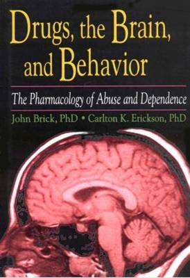 Drugs, the Brain, and Behavior The Pharmacology of Abuse and Dependence by John Brick, Carlton K. Erickson