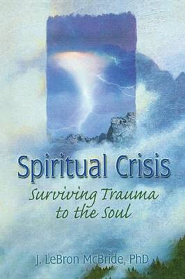 Spiritual Crisis Surviving Trauma to the Soul by J. LeBron McBride