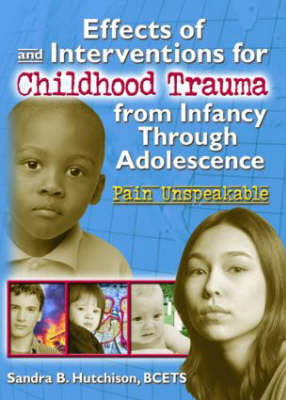Effects of and Interventions for Childhood Trauma from Infancy Through Adolescence Pain Unspeakable by Sandra Hutchison