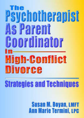 The Psychotherapist As Parent Coordinator in High-Conflict Divorce Strategies and Techniques by Susan M. Boyan, Ann Marie Termini