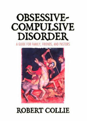 Obsessive-Compulsive Disorder A Guide for Family, Friends and Pastors by Robert Collie