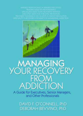 Managing Your Recovery from Addiction A Guide for Executives, Senior Managers, and Other Professionals by David F. O'Connell, Bruce Carruth, Deborah Bevvino