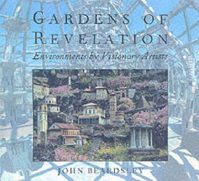 Gardens of Revelation Environments by Visionary Artists by John Beardsley