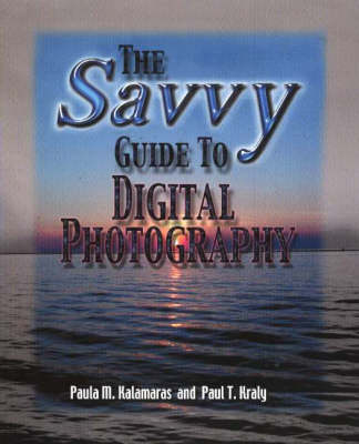 Savvy Guide to Digital Photography by Paula M. Kalamaras, Paul T. Kraly