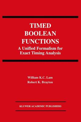 Timed Boolean Functions A Unified Formalism for Exact Timing Analysis by William K. Lam, Robert K. Brayton