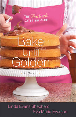 Bake Until Golden A Novel by Linda Evans Shepherd, Eva Marie Everson