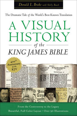 A Visual History of the King James Bible The Dramatic Story of the World's Best-Known Translation by Donald L. Brake, Shelly Beach