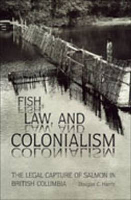 Fish, Law, and Colonialism The Legal Capture of Salmon in British Columbia by Douglas C. Harris