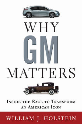 Why GM Matters Inside the Race to Transform an American Icon by William Holstein
