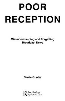 Poor Reception Misunderstanding and Forgetting Broadcast News by Barrie Gunter