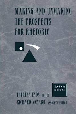 Making and Unmaking the Prospects for Rhetoric Selected Papers from the 1996 Rhetoric Society of America Conference by Theresa Jarnagin Enos