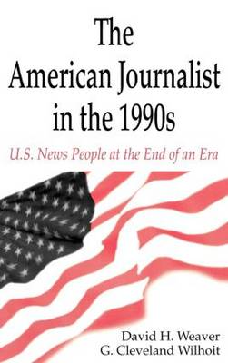 The American Journalist in the 1990s U.S. News People at the End of an Era by David H. Weaver, G. Cleveland Wilhoit