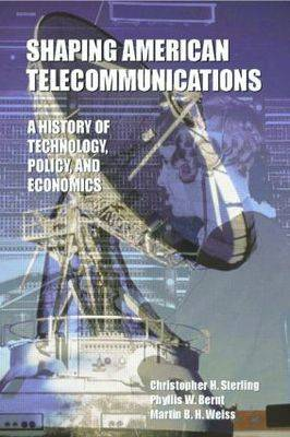 Shaping American Telecommunications A History of Technology, Policy, and Economics by Christopher H. Sterling, Phyllis W. Bernt, Martin B.H. Weiss
