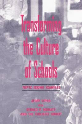 Transforming the Culture of Schools Yup!K Eskimo Examples by Jerry Lipka, Gerald V. Mohatt, Esther Ilutsik, Ciulistet Group
